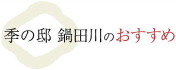 季の邸鍋田川のおすすめ